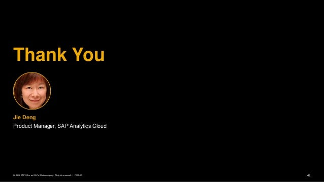42PUBLIC© 2019 SAP SE or an SAP affiliate company. All rights reserved. ǀ Thank You Jie Deng Product Manager, SAP Analytic...