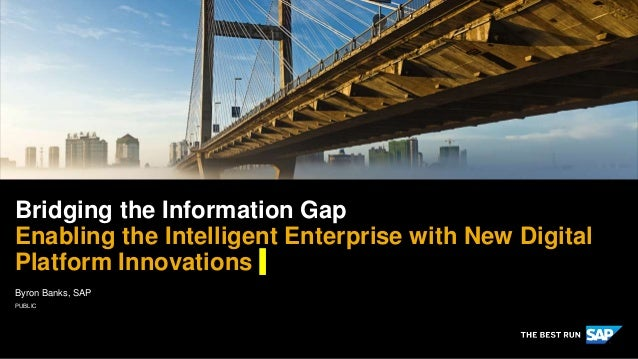 PUBLIC Byron Banks, SAP Bridging the Information Gap Enabling the Intelligent Enterprise with New Digital Platform Innovat...