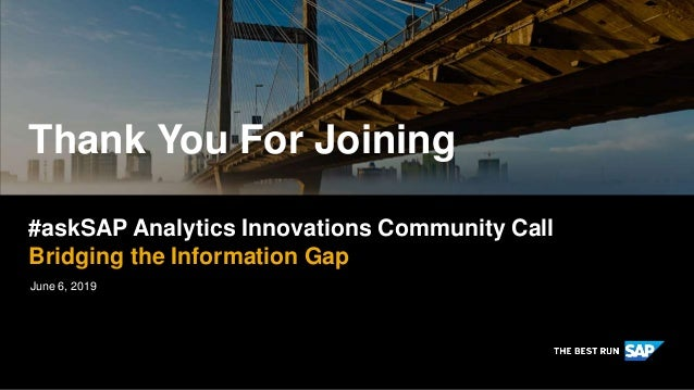 Thank You For Joining June 6, 2019 #askSAP Analytics Innovations Community Call Bridging the Information Gap