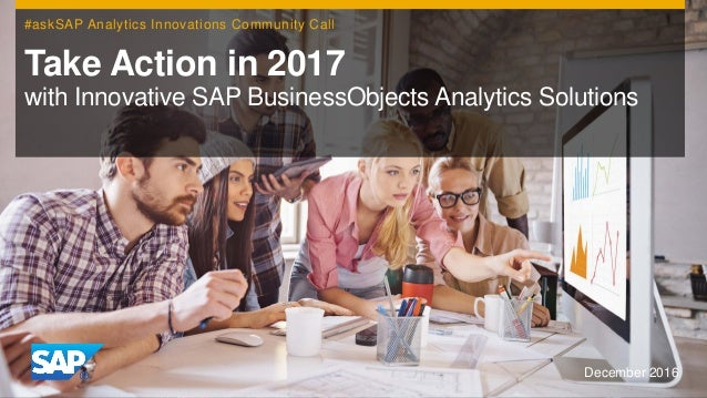 December 2016 Take Action in 2017 with Innovative SAP BusinessObjects Analytics Solutions #askSAP Analytics Innovations Co...