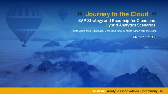 SAP Strategy and Roadmap for Cloud and Hybrid Analytics Scenarios Timo Elliott, Mike Flannagan, Christian Frank, Ty Miller...