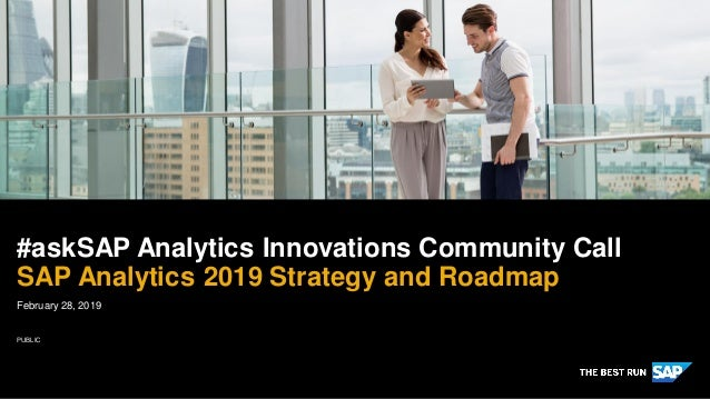 PUBLIC February 28, 2019 #askSAP Analytics Innovations Community Call SAP Analytics 2019 Strategy and Roadmap