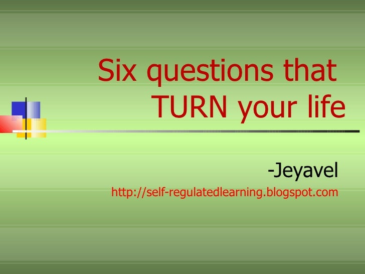 Six questions that  TURN your life -Jeyavel http://self-regulatedlearning.blogspot.com