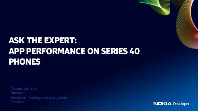 ASK THE EXPERT:APP PERFORMANCE ON SERIES 40PHONESMichael SamarinDirector,Developer Training and EvangelismFuturice