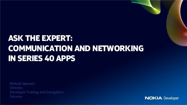 ASK THE EXPERT:COMMUNICATION AND NETWORKINGIN SERIES 40 APPSMichael SamarinDirector,Developer Training and EvangelismFutur...