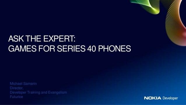 ASK THE EXPERT:GAMES FOR SERIES 40 PHONESMichael SamarinDirector,Developer Training and EvangelismFuturice