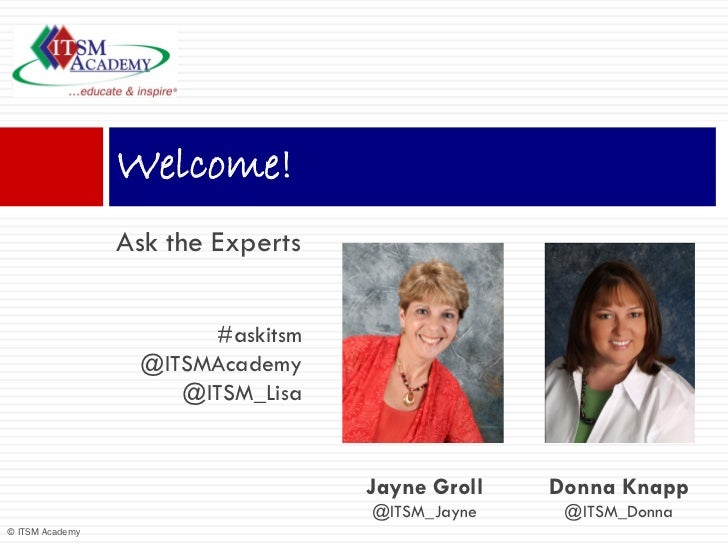 Welcome!                 Ask the Experts                       #askitsm                  @ITSMAcademy                     ...