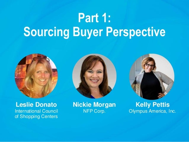 Part 1: Sourcing Buyer Perspective Leslie Donato International Council of Shopping Centers Nickie Morgan NFP Corp. Kelly P...