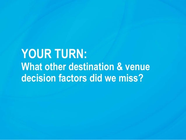 YOUR TURN: What other destination & venue decision factors did we miss?