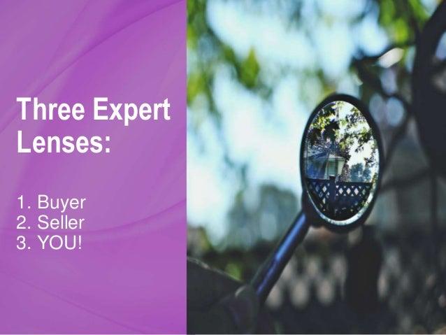 Three Expert Lenses: 1. Buyer 2. Seller 3. YOU!