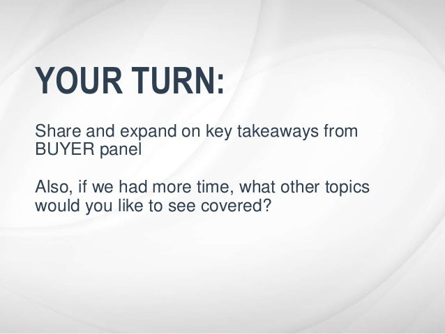 YOUR TURN: Share and expand on key takeaways from BUYER panel Also, if we had more time, what other topics would you like ...