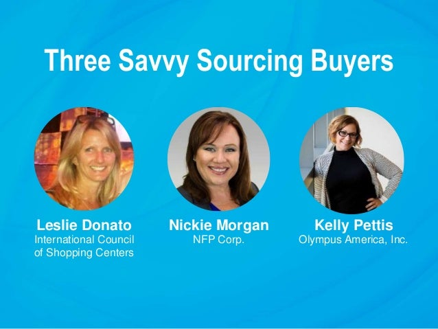 Three Savvy Sourcing Buyers Leslie Donato International Council of Shopping Centers Nickie Morgan NFP Corp. Kelly Pettis O...