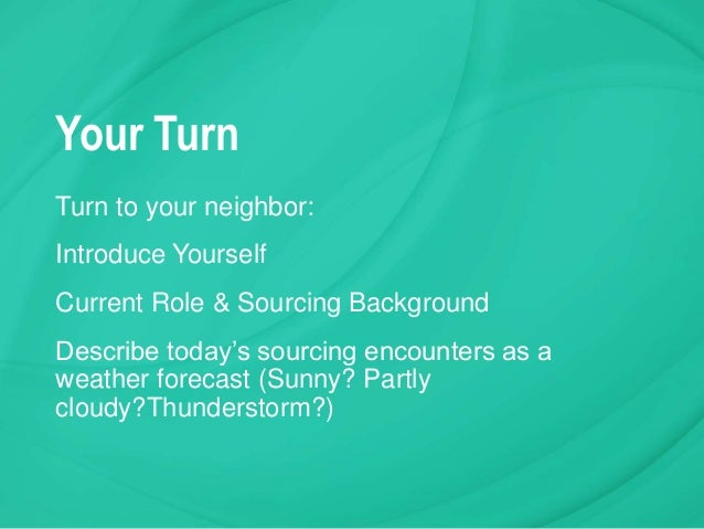 Your Turn Turn to your neighbor: Introduce Yourself Current Role & Sourcing Background Describe today's sourcing encounter...