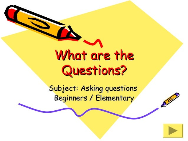 What are the Questions? Subject: Asking questions Beginners / Elementary