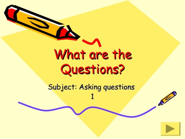 What are the Questions? Subject: Asking questions 1