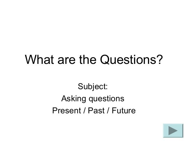 What are the Questions? Subject: Asking questions Present / Past / Future