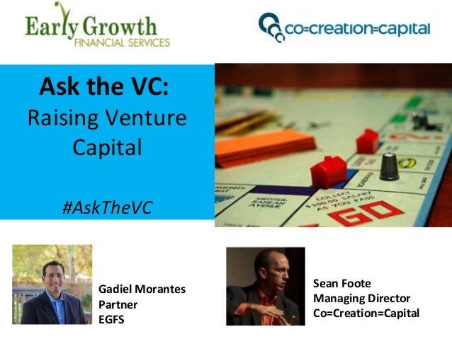 Ask the VC: Raising Venture Capital #AskTheVC Sean Foote Managing Director Co=Creation=Capital Gadiel Morantes Partner EGFS