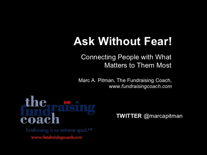 Ask Without Fear! Connecting People with What Matters to Them Most Marc A. Pitman, The Fundraising Coach, www. fundraising...