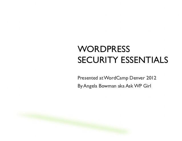 WORDPRESSSECURITY ESSENTIALSPresented at WordCamp Denver 2012By Angela Bowman aka Ask WP Girl