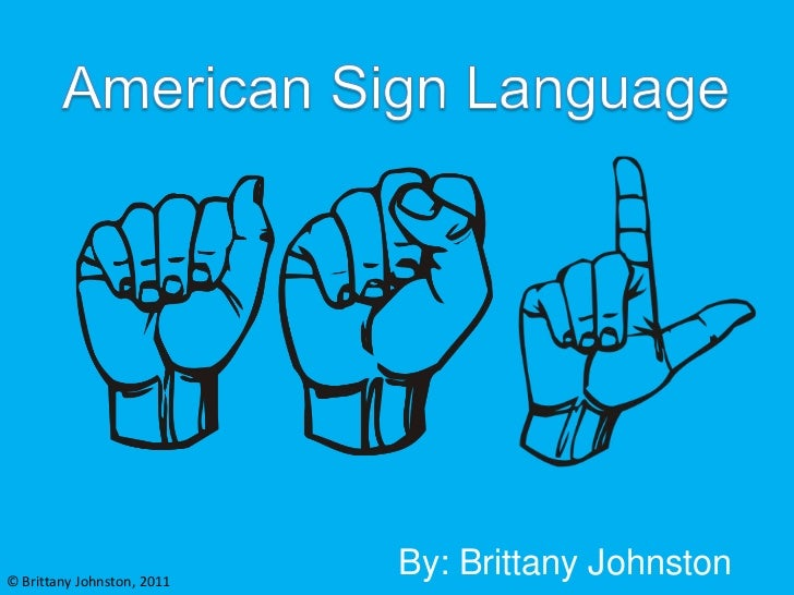 American Sign Language<br />By: Brittany Johnston<br />© Brittany Johnston, 2011<br />