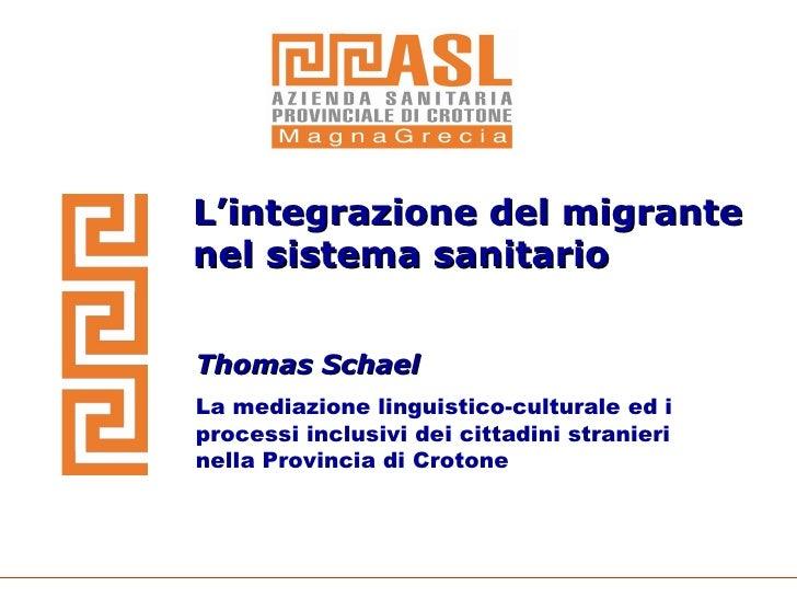 L'integrazione del migrante nel sistema sanitario Thomas Schael La mediazione linguistico-culturale ed i processi inclusiv...