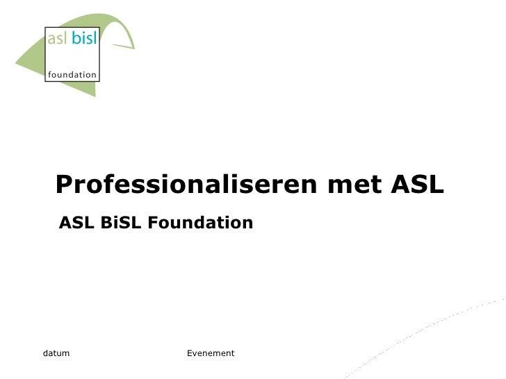 Professionaliseren met ASL ASL BiSL Foundation