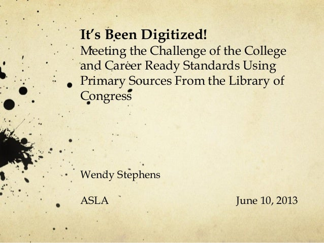 It's Been Digitized!Meeting the Challenge of the Collegeand Career Ready Standards UsingPrimary Sources From the Library o...