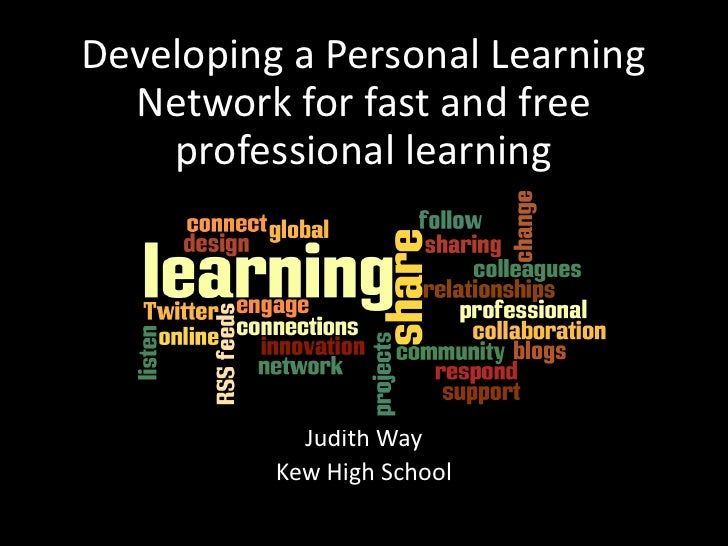 Developing a Personal Learning Network for fast and free professional learning<br />Judith WayJudith Way<br />Kew High Sch...