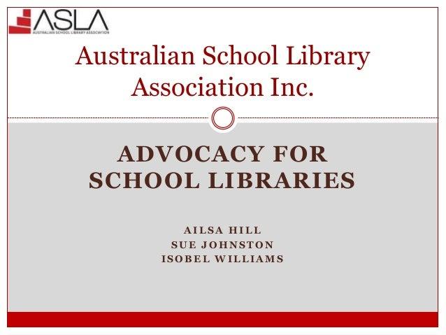ADVOCACY FOR SCHOOL LIBRARIES A I L S A H I L L S U E J O H N S T O N I S O B E L W I L L I A M S Australian School Librar...