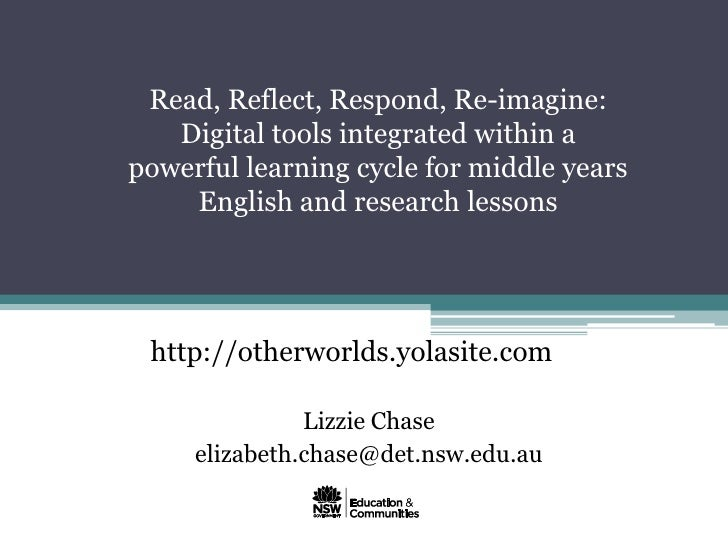 Read, Reflect, Respond, Re-imagine:   Digital tools integrated within apowerful learning cycle for middle years    English...