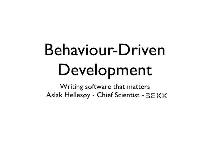Behaviour-Driven  Development     Writing software that matters Aslak Hellesøy - Chief Scientist - BEKK