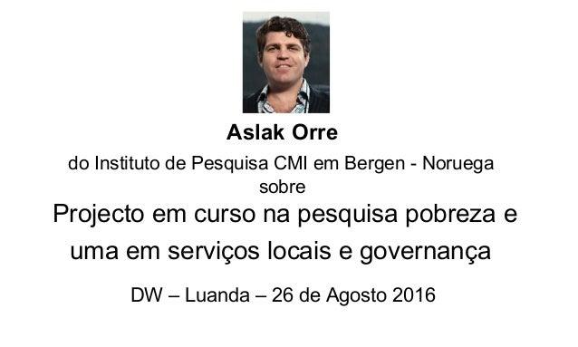 Aslak Orre do Instituto de Pesquisa CMI em Bergen - Noruega sobre Projecto em curso na pesquisa pobreza e uma em serviços ...
