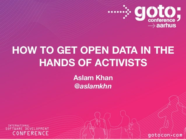 HOW TO GET OPEN DATA IN THE HANDS OF ACTIVISTS Aslam Khan @aslamkhn