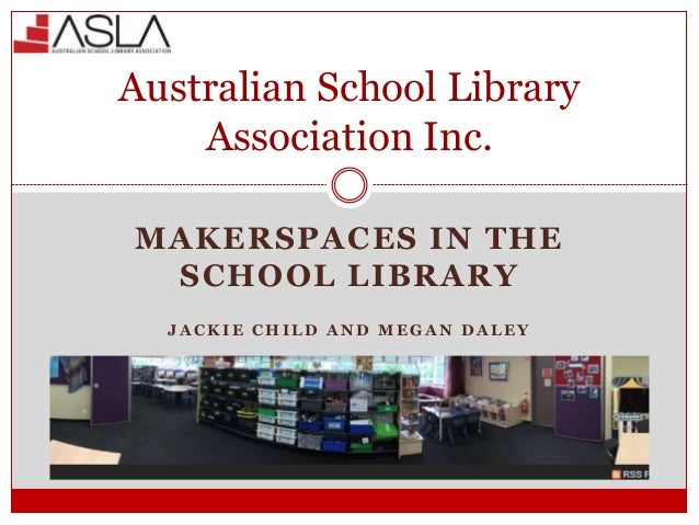 MAKERSPACES IN THE SCHOOL LIBRARY J A C K I E C H I L D A N D M E G A N D A L E Y Australian School Library Association In...