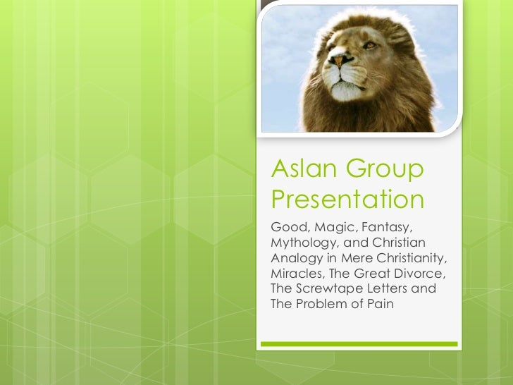 Aslan GroupPresentationGood, Magic, Fantasy,Mythology, and ChristianAnalogy in Mere Christianity,Miracles, The Great Divor...