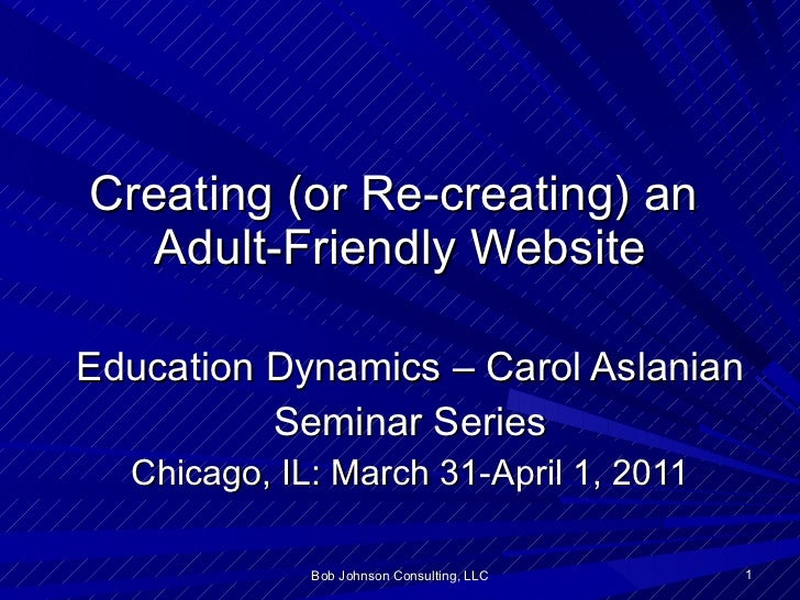 Creating (or Re-creating) an  Adult-Friendly Website Education Dynamics – Carol Aslanian Seminar Series Chicago, IL: March...