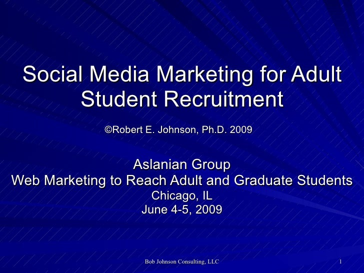 Social Media Marketing for Adult Student Recruitment ©Robert E. Johnson, Ph.D. 2009   Aslanian Group Web Marketing to Reac...