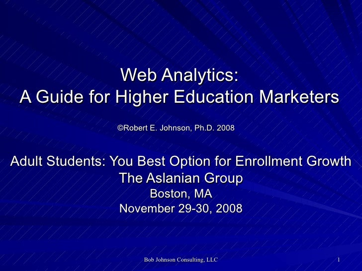 Web Analytics: A Guide for Higher Education Marketers ©Robert E. Johnson, Ph.D. 2008   Adult Students: You Best Option for...