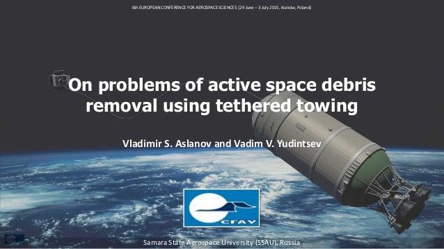 On problems of active space debris removal using tethered towing Vladimir S. Aslanov and Vadim V. Yudintsev Samara State A...