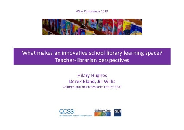 ASLA Conference 2013 What makes an innovative school library learning space? Teacher-librarian perspectives Hilary Hughes ...