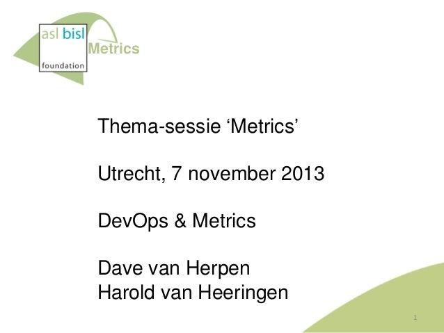 Metrics  Thema-sessie 'Metrics'  Utrecht, 7 november 2013 DevOps & Metrics Dave van Herpen Harold van Heeringen 1