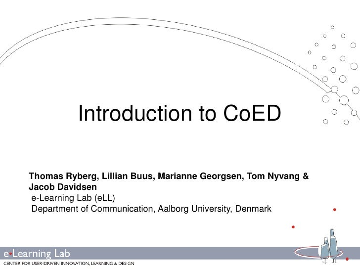 Introduction to CoED<br />Thomas Ryberg, Lillian Buus, Marianne Georgsen, Tom Nyvang& Jacob Davidsen<br />e-Learning Lab (...