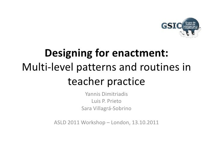 Designing for enactment:Multi-level patterns and routines in teacher practice<br />Yannis Dimitriadis<br />Luis P. Prieto<...