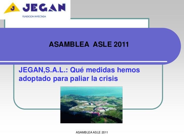 ASAMBLEA  ASLE 2011<br />JEGAN,S.A.L.: Qué medidas hemos adoptado para paliar la crisis<br />ASAMBLEA ASLE 2011<br />
