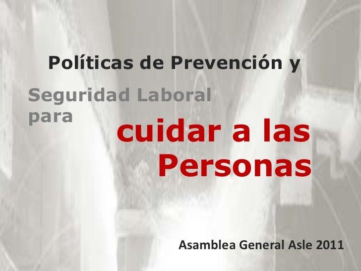Políticas de Prevención y<br />Seguridad Laboral para<br />cuidar a las<br />    Personas<br />Asamblea GeneralAsle 2011<b...