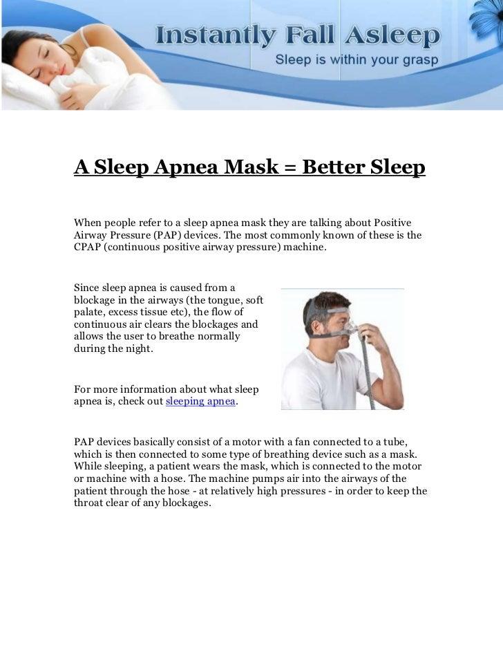 A Sleep Apnea Mask = Better SleepWhen people refer to a sleep apnea mask they are talking about PositiveAirway Pressure (P...