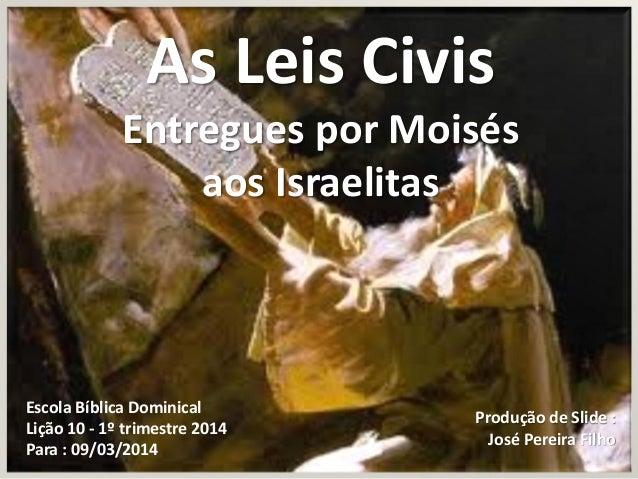 As Leis Civis Entregues por Moisés aos Israelitas  Escola Bíblica Dominical Lição 10 - 1º trimestre 2014 Para : 09/03/2014...