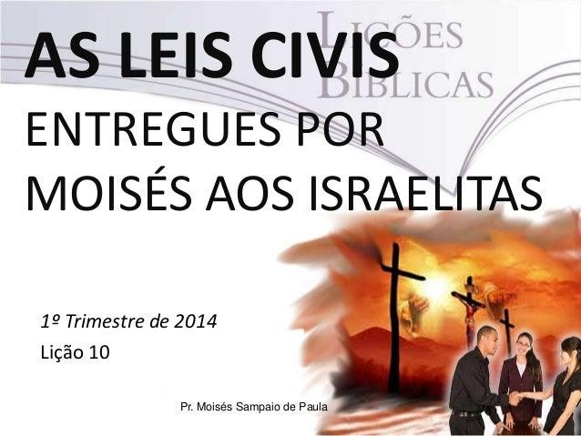 AS LEIS CIVIS ENTREGUES POR MOISÉS AOS ISRAELITAS 1º Trimestre de 2014 Lição 10 Pr. Moisés Sampaio de Paula