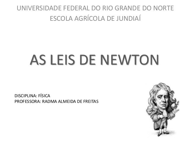 UNIVERSIDADE FEDERAL DO RIO GRANDE DO NORTE ESCOLA AGRÍCOLA DE JUNDIAÍ  AS LEIS DE NEWTON DISCIPLINA: FÍSICA PROFESSORA: R...