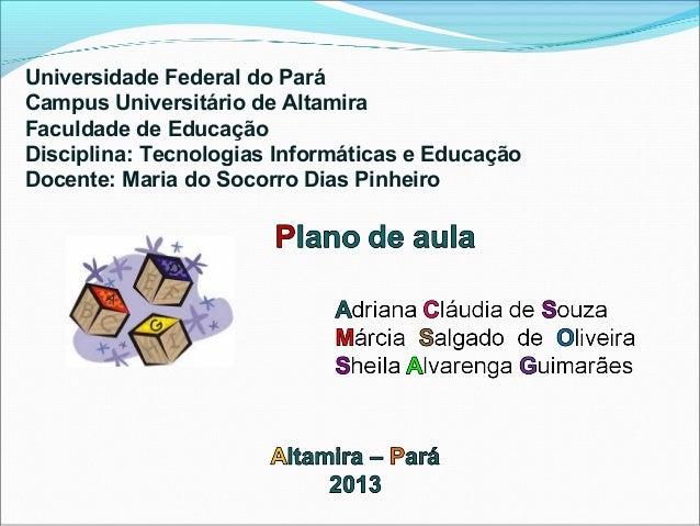 Universidade Federal do ParáCampus Universitário de AltamiraFaculdade de EducaçãoDisciplina: Tecnologias Informáticas e Ed...